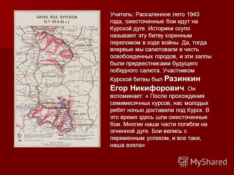 Учитель: Раскаленное лето 1943 года, ожесточенные бои идут на Курской дуге. Историки скупо называют эту битву коренным переломом в ходе войны. Да, тогда впервые мы салютовали в честь освобожденных городов, и эти залпы были предвестниками будущего поб