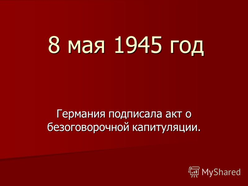 8 мая 1945 год Германия подписала акт о безоговорочной капитуляции.