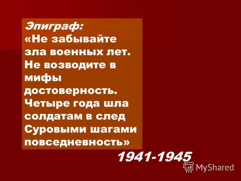 Эпиграф: «Не забывайте зла военных лет. Не возводите в мифы достоверность. Четыре года шла солдатам в след Суровыми шагами повседневность» 1941-1945