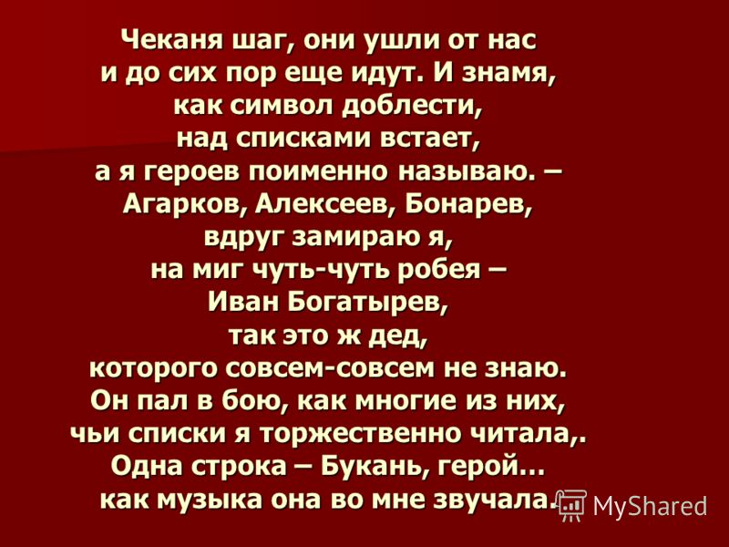 Чеканя шаг, они ушли от нас и до сих пор еще идут. И знамя, как символ доблести, над списками встает, а я героев поименно называю. – Агарков, Алексеев, Бонарев, вдруг замираю я, на миг чуть-чуть робея – Иван Богатырев, так это ж дед, которого совсем-