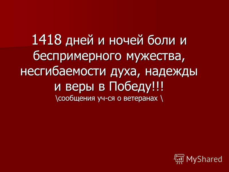 1418 дней и ночей боли и беспримерного мужества, несгибаемости духа, надежды и веры в Победу!!! \сообщения уч-ся о ветеранах \