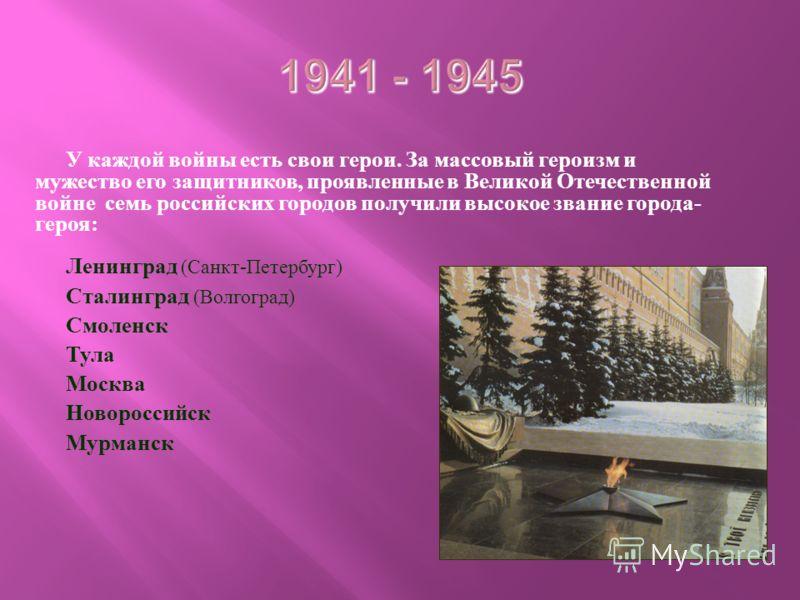 У каждой войны есть свои герои. За массовый героизм и мужество его защитников, проявленные в Великой Отечественной войне семь российских городов получили высокое звание города - героя : Ленинград ( Санкт - Петербург ) Сталинград ( Волгоград ) Смоленс