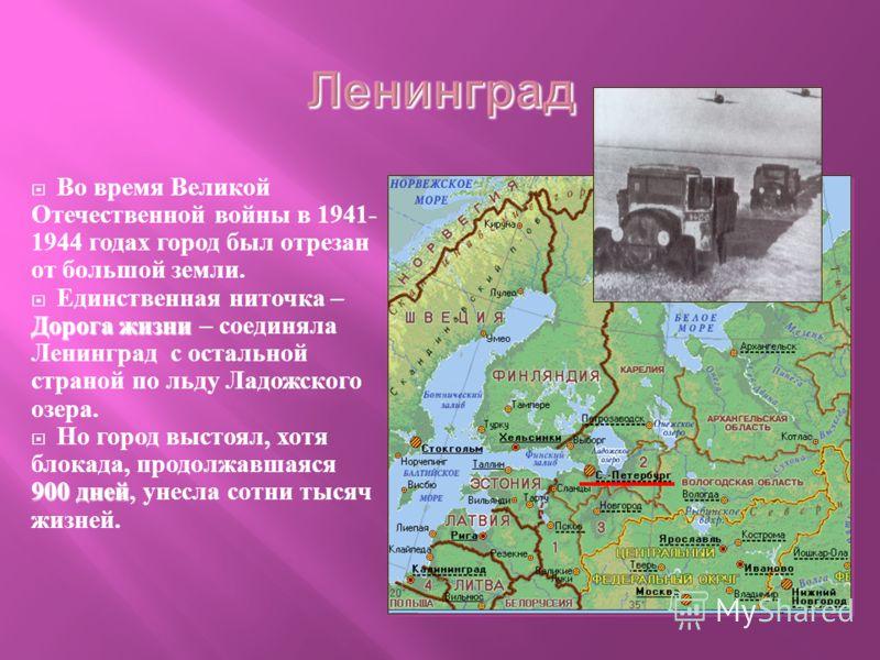 Во время Великой Отечественной войны в 1941- 1944 годах город был отрезан от большой земли. Дорога жизни Единственная ниточка – Дорога жизни – соединяла Ленинград с остальной страной по льду Ладожского озера. 900 дней Но город выстоял, хотя блокада,