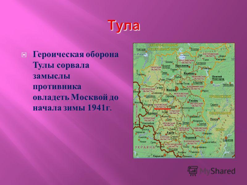 Героическая оборона Тулы сорвала замыслы противника овладеть Москвой до начала зимы 1941 г.