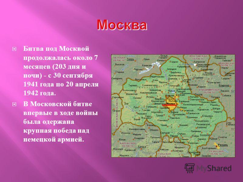 Битва под Москвой продолжалась около 7 месяцев (203 дня и ночи ) - с 30 сентября 1941 года по 20 апреля 1942 года. В Московской битве впервые в ходе войны была одержана крупная победа над немецкой армией.