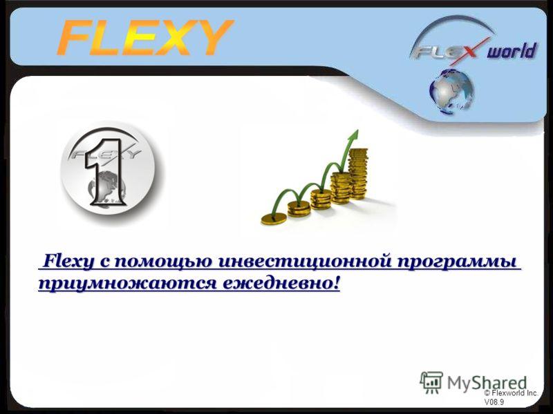 © Flexworld Inc. V08.9 Flexy с помощью инвестиционной программы Flexy с помощью инвестиционной программы приумножаются ежедневно!
