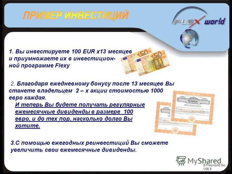 © Flexworld Inc. V08.9 1. Вы инвестируете 100 EUR x13 месяцев и приумножаете их в инвестицион- ной программе Flexy 2. Благодаря ежедневному бонусу после 13 месяцев Вы станете владельцем 2 – х акции стоимостью 1000 евро каждая. 3.С помощью ежегодных р