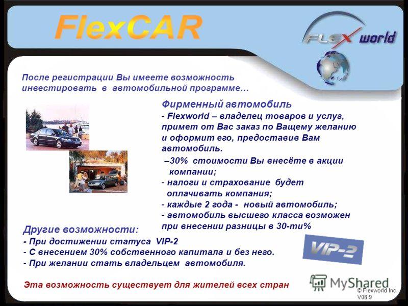 © Flexworld Inc. V08.9 После регистрации Вы имеете возможность инвестировать в автомобильной программе… Другие возможности: - При достижении статуса VIP-2 - С внесением 30% собственного капитала и без него. - При желании стать владельцем автомобиля.