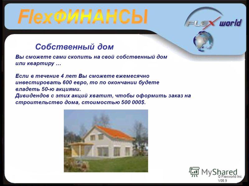 © Flexworld Inc. V08.9 Собственный дом Вы сможете сами скопить на свой собственный дом или квартиру … Если в течение 4 лет Вы сможете ежемесячно инвестировать 600 евро, то по окончании будете владеть 50-ю акциями. Дивидендов с этих акций хватит, чтоб
