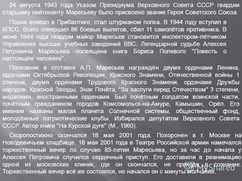 24 августа 1943 года Указом Президиума Верховного Совета СССР гвардии старшему лейтенанту Маресьеву было присвоено звание Героя Советского Союза. Позже воевал в Прибалтике, стал штурманом полка. В 1944 году вступил в КПСС. Всего совершил 86 боевых вы