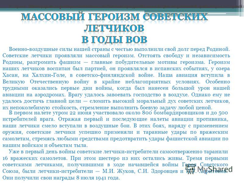Массовый героизм советских летчиков в годы Великой Отечественной войны Военно-воздушные силы нашей страны с честью выполнили свой долг перед Родиной. Советские летчики проявляли массовый героизм. Отстоять свободу и независимость Родины, разгромить фа
