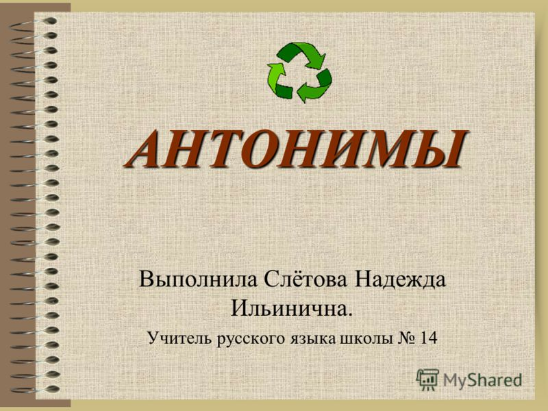 АНТОНИМЫ Выполнила Слётова Надежда Ильинична. Учитель русского языка школы 14