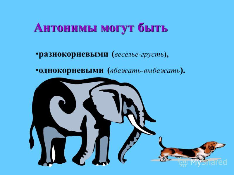 Антонимы могут быть разнокорневыми ( веселье-грусть), однокорневыми ( вбежать-выбежать ).