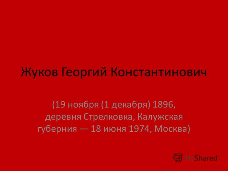 Жуков Георгий Константинович (19 ноября (1 декабря) 1896, деревня Стрелковка, Калужская губерния 18 июня 1974, Москва)