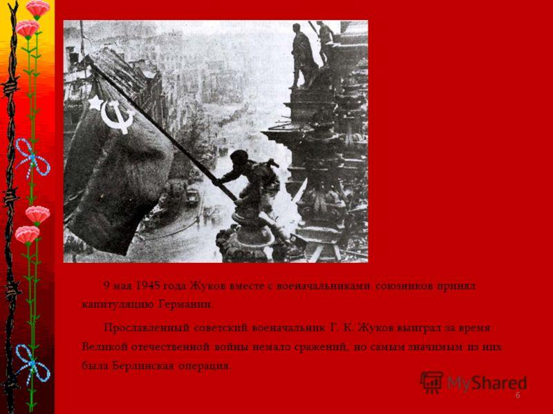 6 9 мая 1945 года Жуков вместе с военачальниками союзников принял капитуляцию Германии. Прославленный советский военачальник Г. К. Жуков выиграл за время Великой отечественной войны немало сражений, но самым значимым из них была Берлинская операция.