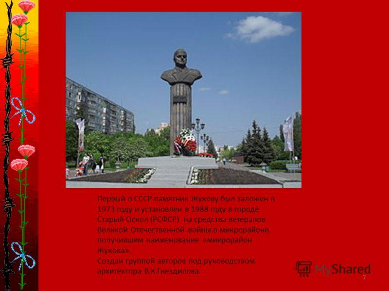 7 Первый в СССР памятник Жукову был заложен в 1973 году и установлен в 1988 году в городе Старый Оскол (РСФСР) на средства ветеранов Великой Отечественной войны.в микрорайоне, получившим наименование «микрорайон Жукова». Создан группой авторов под ру