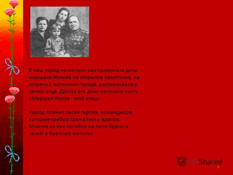 8 В наш город несколько раз приезжала дочь маршала Жукова на открытие памятника, на встречу с жителями города, рассказывала о своем отце. Другая его дочь написала книгу «Маршал Жуков - мой отец». Народ помнит своих героев, командиров, которые храбро