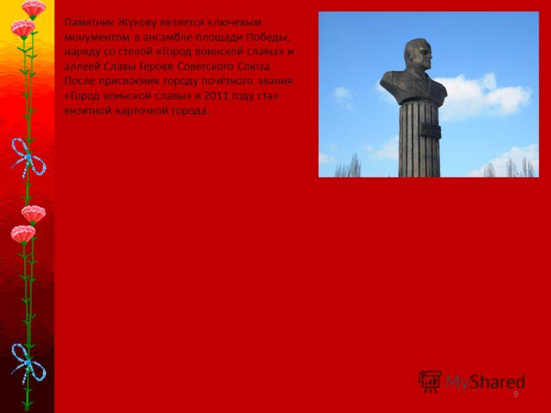 9 Памятник Жукову является ключевым монументом в ансамбле площади Победы, наряду со стелой «Город воинской славы» и аллеей Славы Героев Советского Союза. После присвоения городу почётного звания «Город воинской славы» в 2011 году стал визитной карточ