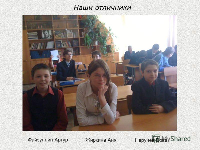Наши отличники Файзуллин Артур Жиркина Аня Неручев Вова
