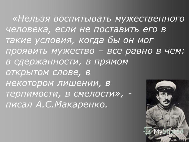 «Нельзя воспитывать мужественного человека, если не поставить его в такие условия, когда бы он мог проявить мужество – все равно в чем: в сдержанности, в прямом открытом слове, в некотором лишении, в терпимости, в смелости», - писал А.С.Макаренко.