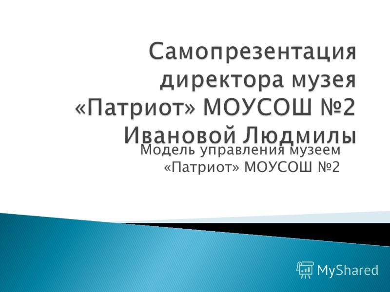 Модель управления музеем «Патриот» МОУСОШ 2