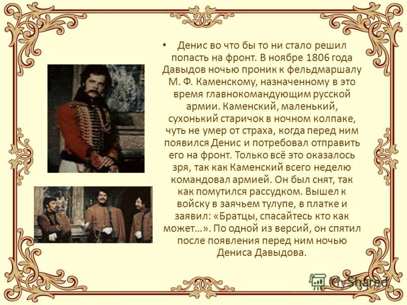 Денис во что бы то ни стало решил попасть на фронт. В ноябре 1806 года Давыдов ночью проник к фельдмаршалу М. Ф. Каменскому, назначенному в это время главнокомандующим русской армии. Каменский, маленький, сухонький старичок в ночном колпаке, чуть не