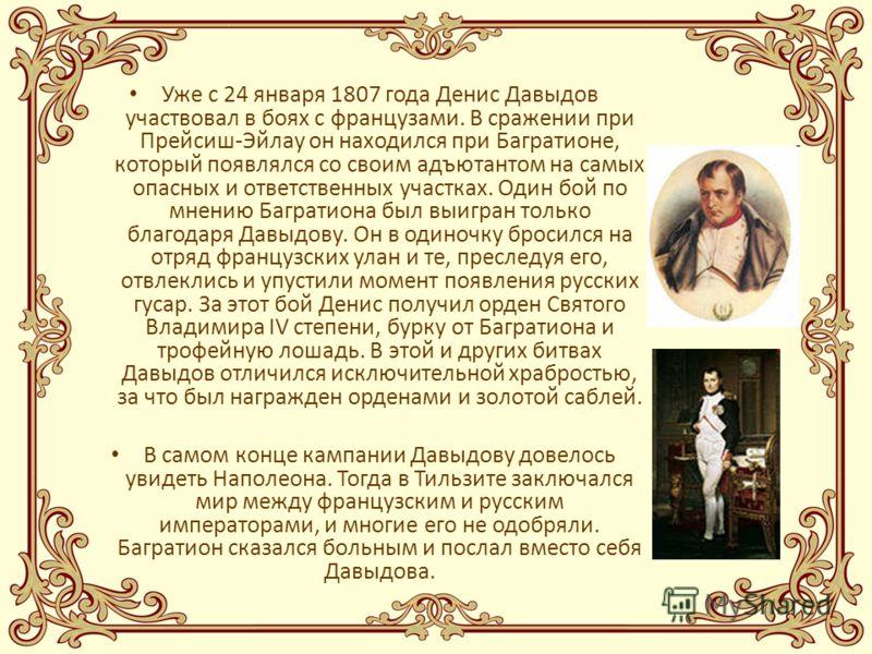 Уже с 24 января 1807 года Денис Давыдов участвовал в боях с французами. В сражении при Прейсиш-Эйлау он находился при Багратионе, который появлялся со своим адъютантом на самых опасных и ответственных участках. Один бой по мнению Багратиона был выигр