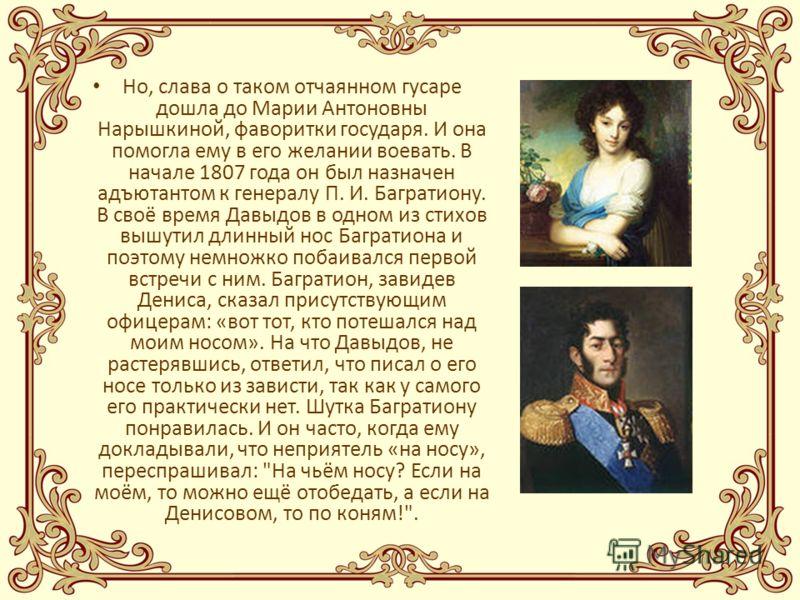 Но, слава о таком отчаянном гусаре дошла до Марии Антоновны Нарышкиной, фаворитки государя. И она помогла ему в его желании воевать. В начале 1807 года он был назначен адъютантом к генералу П. И. Багратиону. В своё время Давыдов в одном из стихов выш