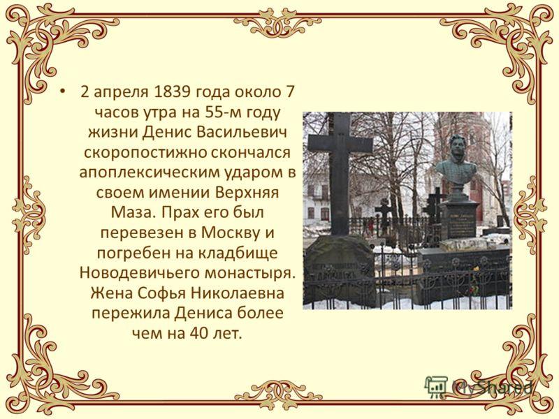 2 апреля 1839 года около 7 часов утра на 55-м году жизни Денис Васильевич скоропостижно скончался апоплексическим ударом в своем имении Верхняя Маза. Прах его был перевезен в Москву и погребен на кладбище Новодевичьего монастыря. Жена Софья Николаевн