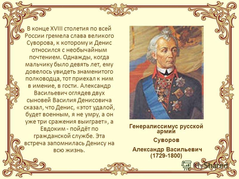 В конце XVIII столетия по всей России гремела слава великого Суворова, к которому и Денис относился с необычайным почтением. Однажды, когда мальчику было девять лет, ему довелось увидеть знаменитого полководца, тот приехал к ним в имение, в гости. Ал