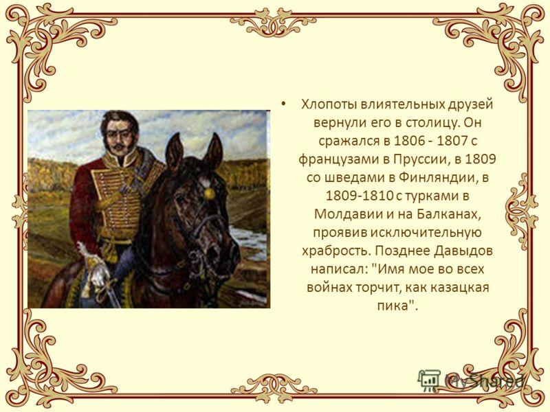 Хлопоты влиятельных друзей вернули его в столицу. Он сражался в 1806 - 1807 с французами в Пруссии, в 1809 со шведами в Финляндии, в 1809-1810 с турками в Молдавии и на Балканах, проявив исключительную храбрость. Позднее Давыдов написал: