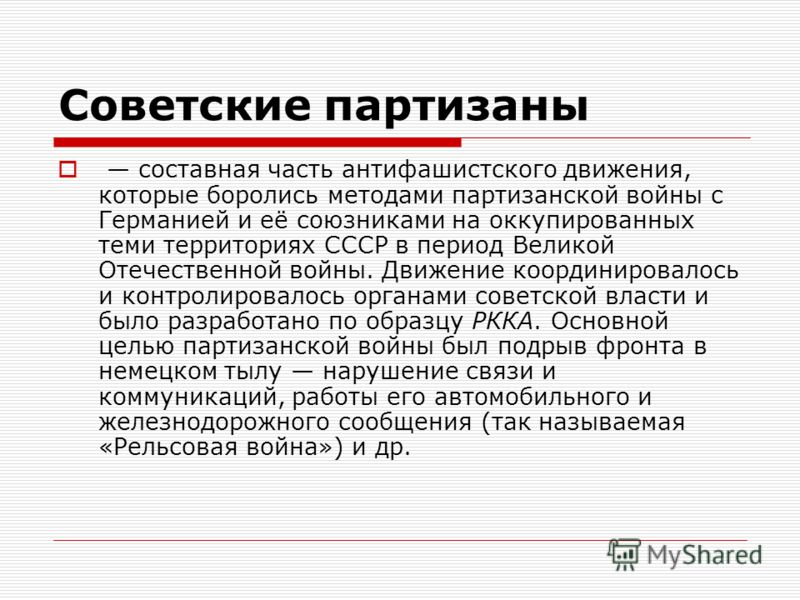 Советские партизаны составная часть антифашистского движения, которые боролись методами партизанской войны с Германией и её союзниками на оккупированных теми территориях СССР в период Великой Отечественной войны. Движение координировалось и контролир