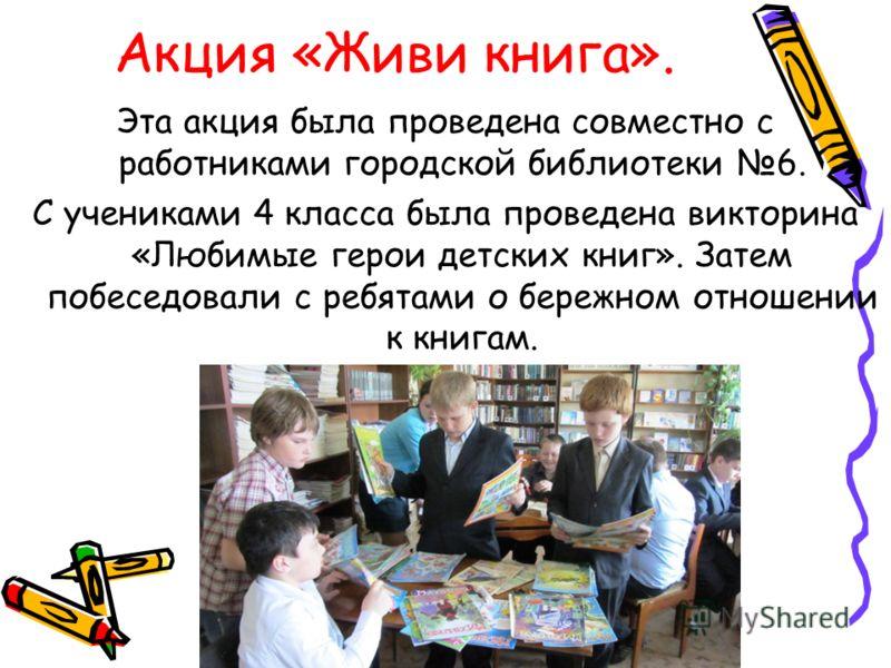 Акция «Живи книга». Эта акция была проведена совместно с работниками городской библиотеки 6. С учениками 4 класса была проведена викторина «Любимые герои детских книг». Затем побеседовали с ребятами о бережном отношении к книгам.