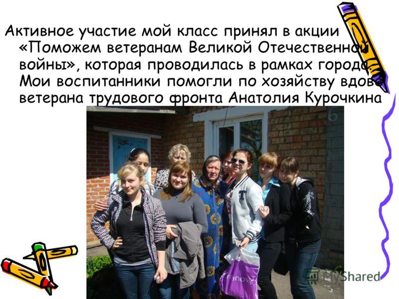Активное участие мой класс принял в акции «Поможем ветеранам Великой Отечественной войны», которая проводилась в рамках города. Мои воспитанники помогли по хозяйству вдове ветерана трудового фронта Анатолия Курочкина