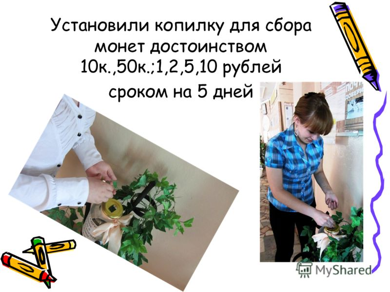 Установили копилку для сбора монет достоинством 10к.,50к.;1,2,5,10 рублей сроком на 5 дней