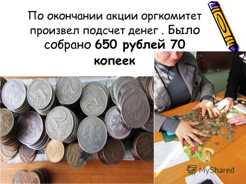 По окончании акции оргкомитет произвел подсчет денег. Было собрано 650 рублей 70 копеек
