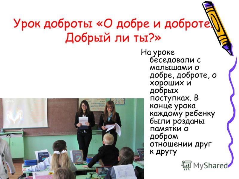 Урок доброты «О добре и доброте. Добрый ли ты?» На уроке беседовали с малышами о добре, доброте, о хороших и добрых поступках. В конце урока каждому ребенку были розданы памятки о добром отношении друг к другу