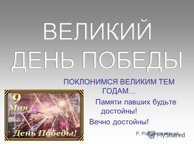 ПОКЛОНИМСЯ ВЕЛИКИМ ТЕМ ГОДАМ… Памяти павших будьте достойны! Вечно достойны! Р. Рождественский.