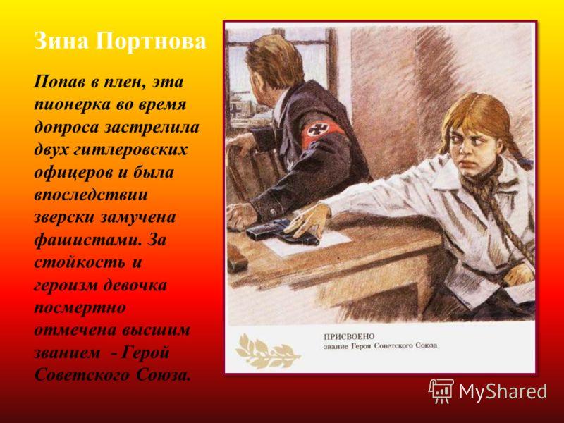 Зина Портнова Попав в плен, эта пионерка во время допроса застрелила двух гитлеровских офицеров и была впоследствии зверски замучена фашистами. За стойкость и героизм девочка посмертно отмечена высшим званием - Герой Советского Союза.