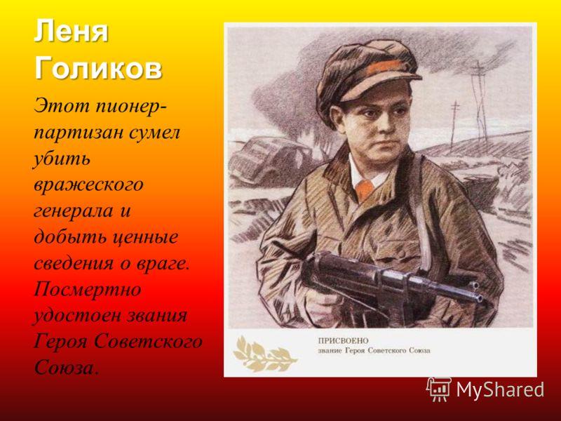 Леня Голиков Этот пионер- партизан сумел убить вражеского генерала и добыть ценные сведения о враге. Посмертно удостоен звания Героя Советского Союза.