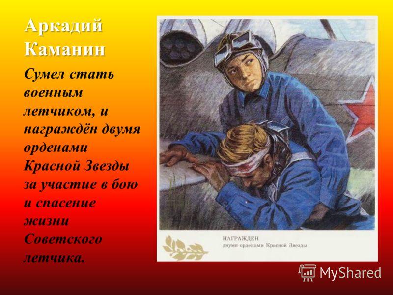 Аркадий Каманин Сумел стать военным летчиком, и награждён двумя орденами Красной Звезды за участие в бою и спасение жизни Советского летчика.