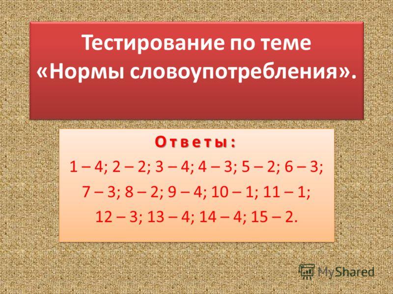 Тестирование по теме «Нормы словоупотребления». Тестирование по теме «Нормы словоупотребления». Ответы: 1 – 4; 2 – 2; 3 – 4; 4 – 3; 5 – 2; 6 – 3; 7 – 3; 8 – 2; 9 – 4; 10 – 1; 11 – 1; 12 – 3; 13 – 4; 14 – 4; 15 – 2.Ответы: 1 – 4; 2 – 2; 3 – 4; 4 – 3;