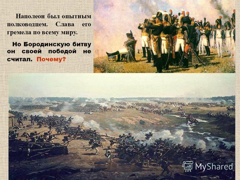 Наполеон был опытным полководцем. Слава его гремела по всему миру. Но Бородинскую битву он своей победой не считал. Почему?