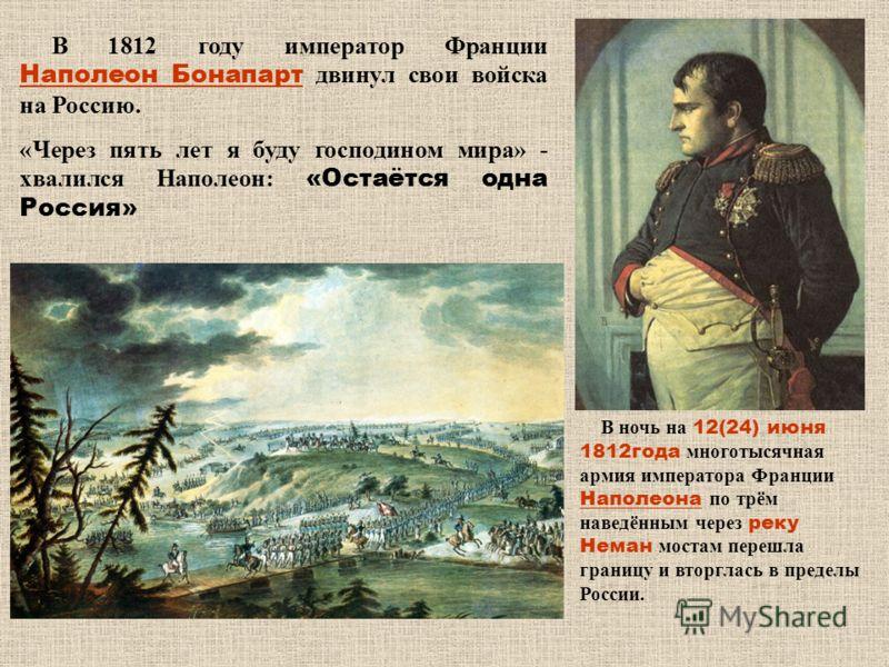 В 1812 году император Франции Наполеон Бонапарт двинул свои войска на Россию. «Через пять лет я буду господином мира» - хвалился Наполеон: «Остаётся одна Россия» В ночь на 12(24) июня 1812года многотысячная армия императора Франции Наполеона по трём