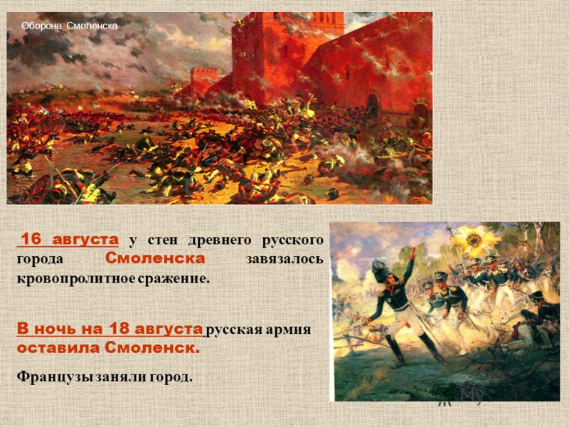 16 августа у стен древнего русского города Смоленска завязалось кровопролитное сражение. В ночь на 18 августа русская армия оставила Смоленск. Французы заняли город. Оборона Смоленска
