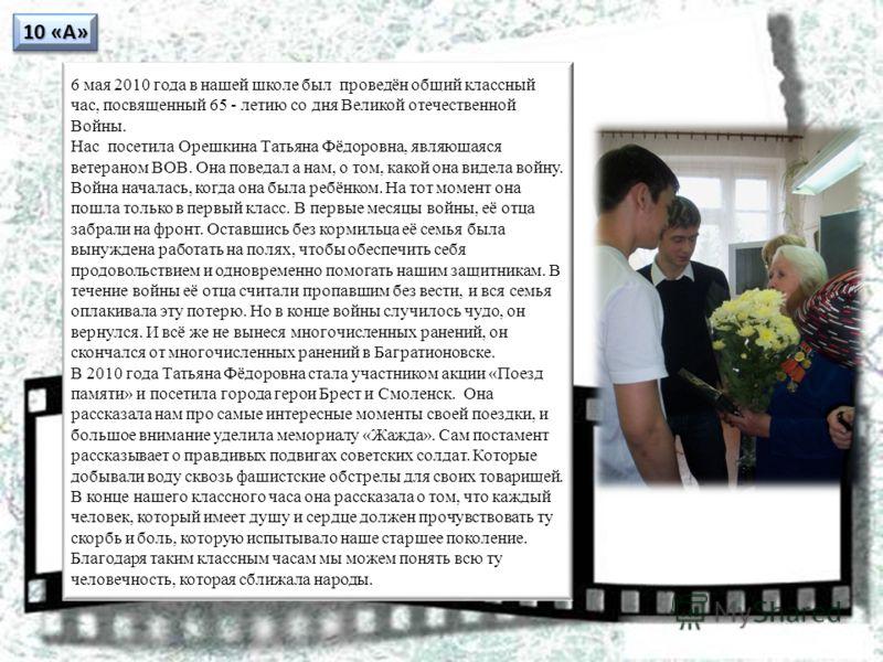 10 «А» 6 мая 2010 года в нашей школе был проведён общий классный час, посвященный 65 - летию со дня Великой отечественной Войны. Нас посетила Орешкина Татьяна Фёдоровна, являющаяся ветераном ВОВ. Она поведал а нам, о том, какой она видела войну. Войн