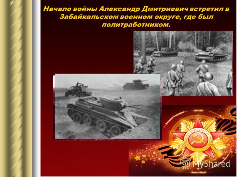 Начало войны Александр Дмитриевич встретил в Забайкальском военном округе, где был политработником.