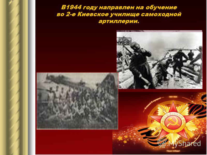 В1944 году направлен на обучение во 2-е Киевское училище самоходной артиллерии.