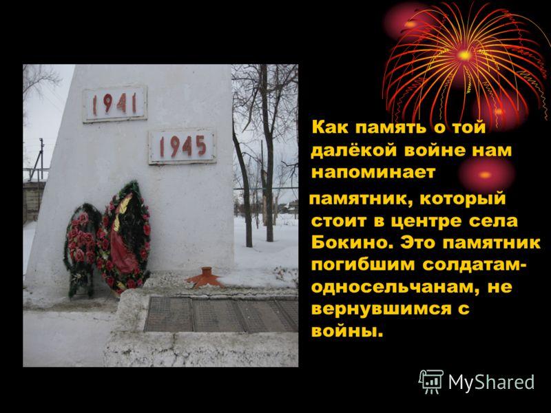 Как память о той далёкой войне нам напоминает памятник, который стоит в центре села Бокино. Это памятник погибшим солдатам- односельчанам, не вернувшимся с войны.