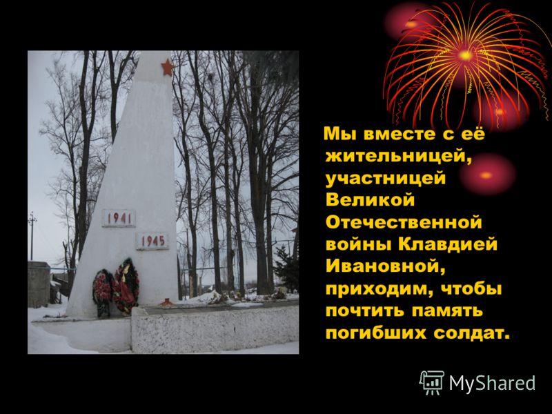 Мы вместе с её жительницей, участницей Великой Отечественной войны Клавдией Ивановной, приходим, чтобы почтить память погибших солдат.